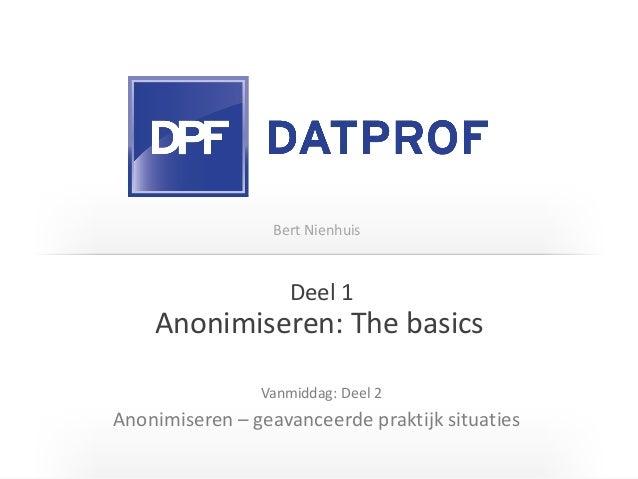 Anonimiseren: The basics Anonimiseren – geavanceerde praktijk situaties Vanmiddag: Deel 2 Deel 1 Bert Nienhuis