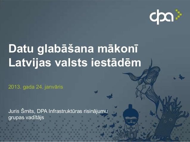 Datu glabāšana mākonīLatvijas valsts iestādēm2013. gada 24. janvārisJuris Šmits, DPA Infrastruktūras risinājumugrupas vadī...