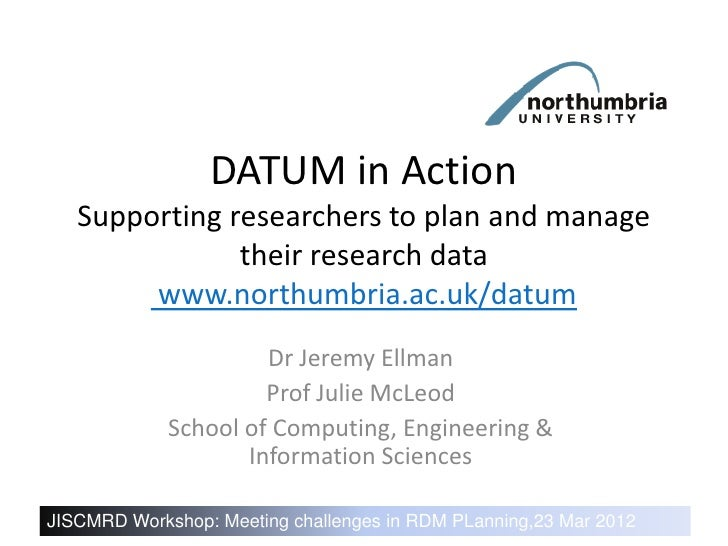 DATUM in Action   Supporting researchers to plan and manage               their research data        www.northumbria.ac.uk...