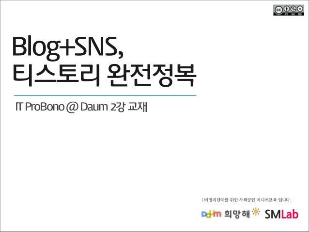 Blog+SNS, 티스토리 완전정복 IT ProBono @ Daum 2강 교재  | 비영리단체를 위한 사회공헌 미디어교육 입니다.