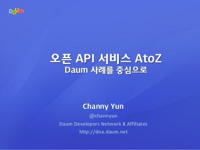 Channy Yun @channyun Daum Developers Network & Affiliates http://dna.daum.net 오픈 API 서비스 AtoZ Daum 사례를 중심으로