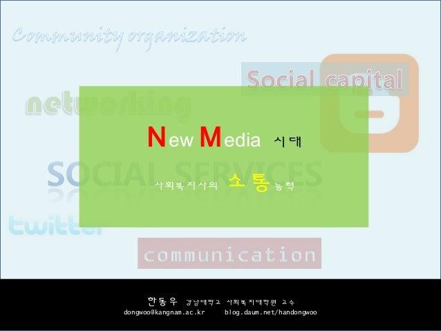 New Media 시대 사회복지사의 소통능력 한동우 강남대학교 사회복지대학원 교수 dongwoo@kangnam.ac.kr blog.daum.net/handongwoo