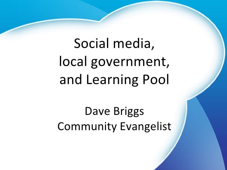 Social media, local government, and Learning Pool Dave Briggs Community Evangelist