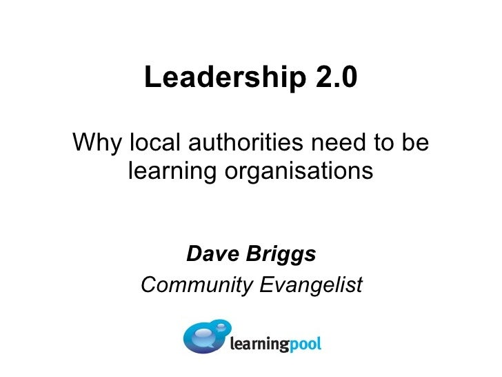 Leadership 2.0 Why local authorities need to be learning organisations Dave Briggs Community Evangelist