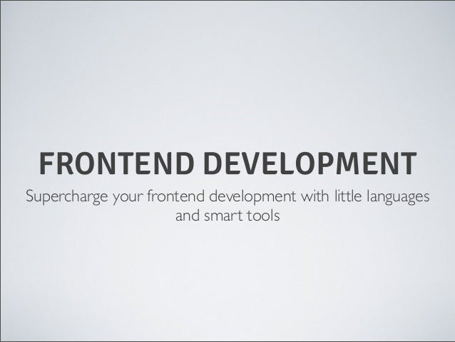FRONTEND DEVELOPMENT Supercharge your frontend development with little languages and smart tools