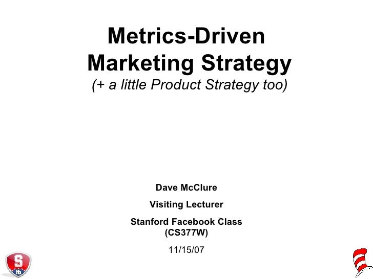 Metrics-Driven  Marketing Strategy (+ a little Product Strategy too) Dave McClure Visiting Lecturer Stanford Facebook Clas...