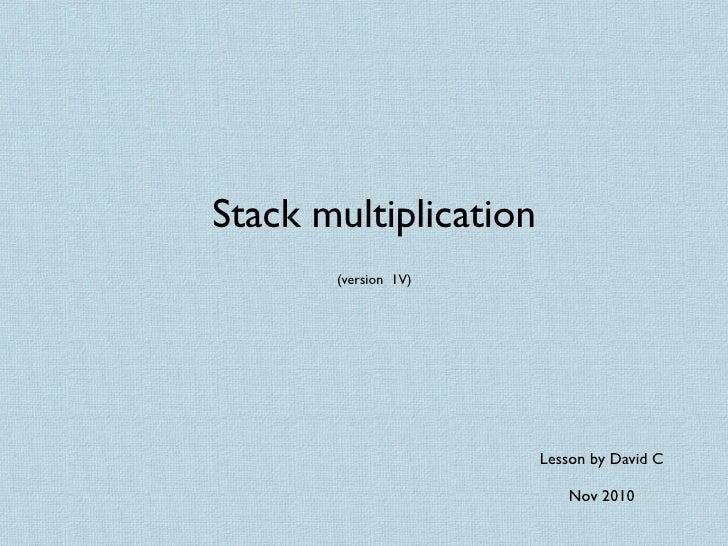 Stack multiplication       (version 1V)                       Lesson by David C                          Nov 2010
