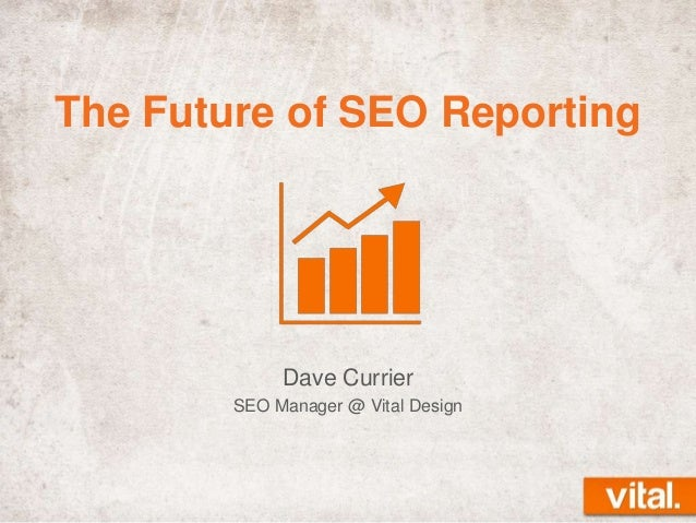 The Future of SEO Reporting  Dave Currier SEO Manager @ Vital Design