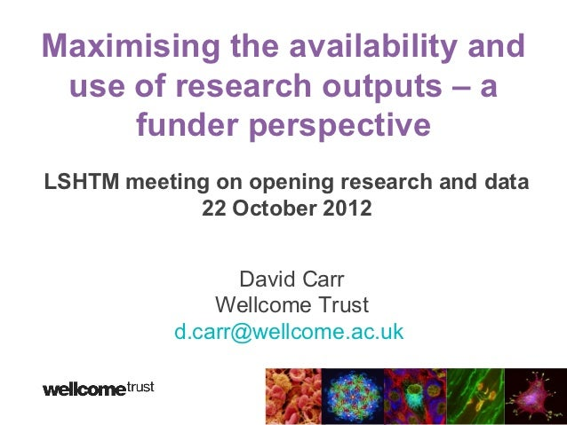 Maximising the availability and use of research outputs – a     funder perspectiveLSHTM meeting on opening research and da...