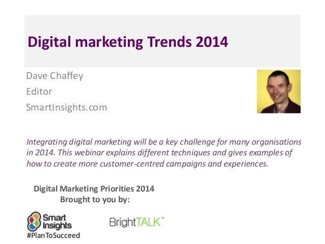 Digital marketing Trends 2014 Dave Chaffey Editor SmartInsights.com Integrating digital marketing will be a key challenge ...