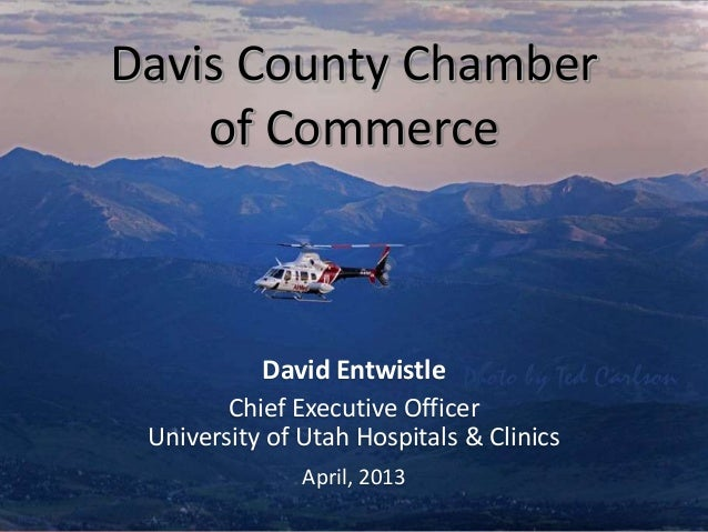 Davis County Chamber    of Commerce           David Entwistle        Chief Executive Officer University of Utah Hospitals ...