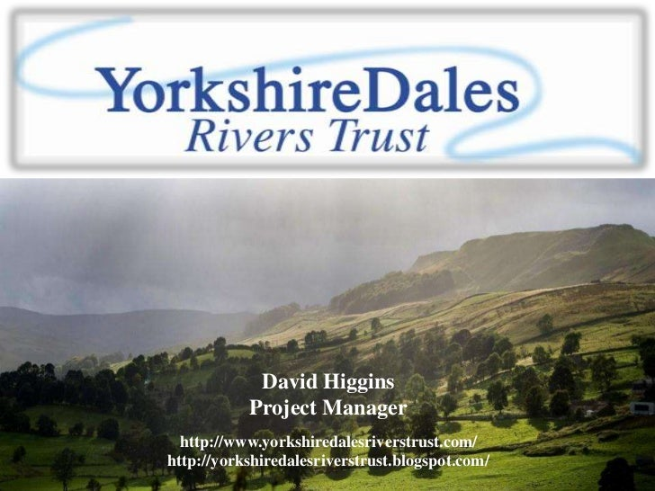David Higgins           Project Manager  http://www.yorkshiredalesriverstrust.com/http://yorkshiredalesriverstrust.blogspo...