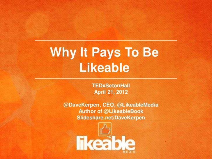 Why It Pays To Be    Likeable           TEDxSetonHall            April 21, 2012  @DaveKerpen, CEO, @LikeableMedia      Aut...