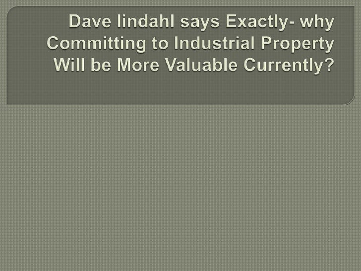 Dave lindahl says Exactly- why Committing to Industrial Property Will be More Valuable Currently?