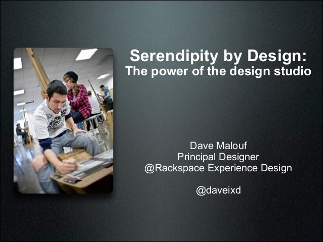 Serendipity by Design:  The power of the design studio  Dave Malouf Principal Designer @Rackspace Experience Design !  @da...