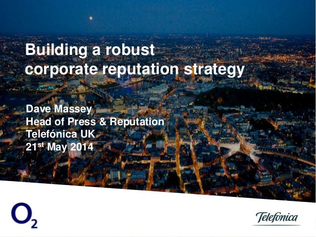 Dave Massey Head of Press & Reputation Telefónica UK 21st May 2014 Building a robust corporate reputation strategy
