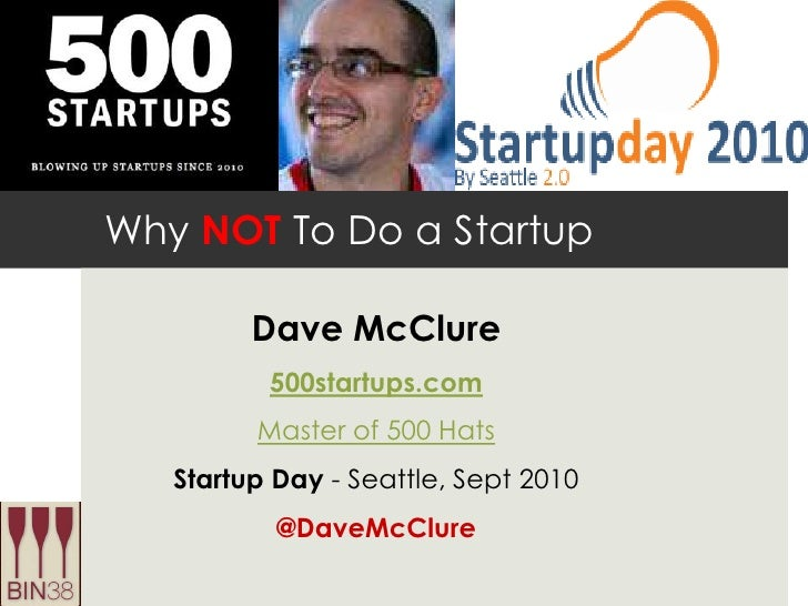 Why NOT To Do a Startup<br />Dave McClure<br />500startups.com<br />Master of 500 Hats<br />Startup Day - Seattle, Sept 20...