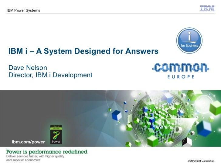 IBM Power SystemsIBM i – A System Designed for AnswersDave NelsonDirector, IBM i Development                              ...