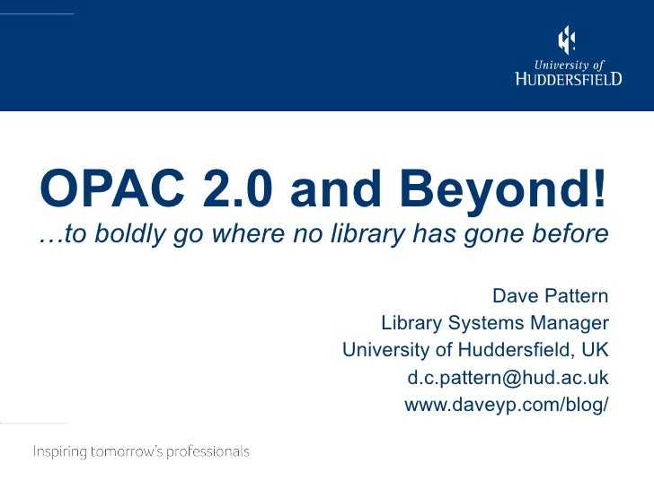 OPAC 2.0 and Beyond! …to boldly go where no library has gone before Dave Pattern Library Systems Manager University of Hud...