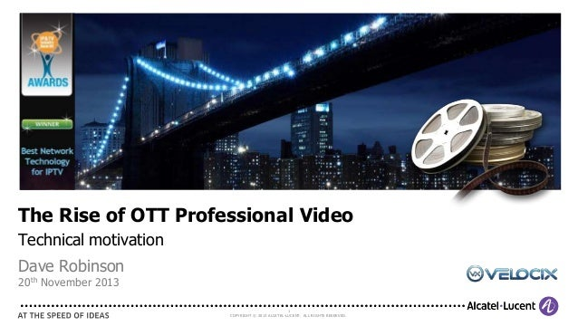 The Rise of OTT Professional Video Technical motivation Dave Robinson 20th November 2013  1 COPYRIGHT © 2013 ALCATEL-LUCEN...