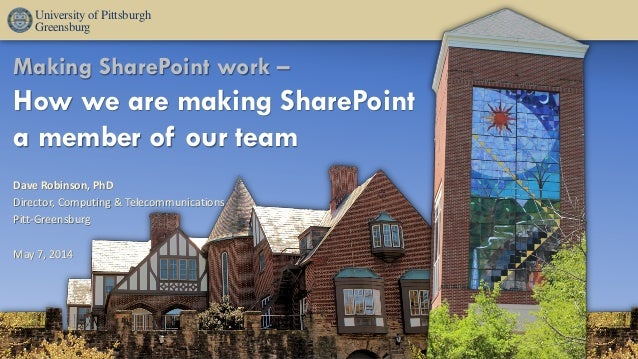 Making SharePoint work – How we are making SharePoint a member of our team Dave Robinson, PhD Director, Computing & Teleco...