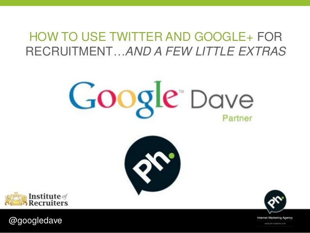 HOW TO USE TWITTER AND GOOGLE+ FOR   RECRUITMENT…AND A FEW LITTLE EXTRAS@googledave