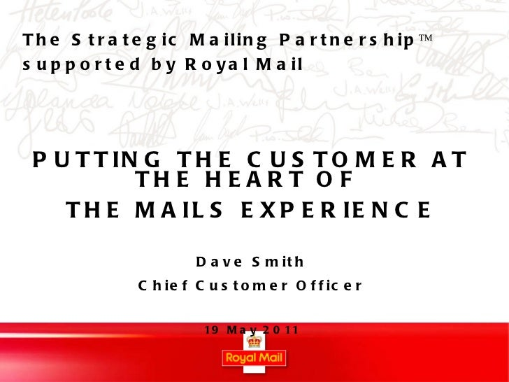PUTTING THE CUSTOMER AT THE HEART OF  THE MAILS EXPERIENCE Dave Smith Chief Customer Officer 19 May 2011 The Strategic Mai...