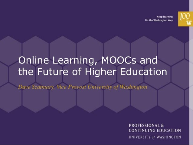 Online Learning, MOOCs and the Future of Higher Education Dave Szatmary, Vice Provost University of Washington