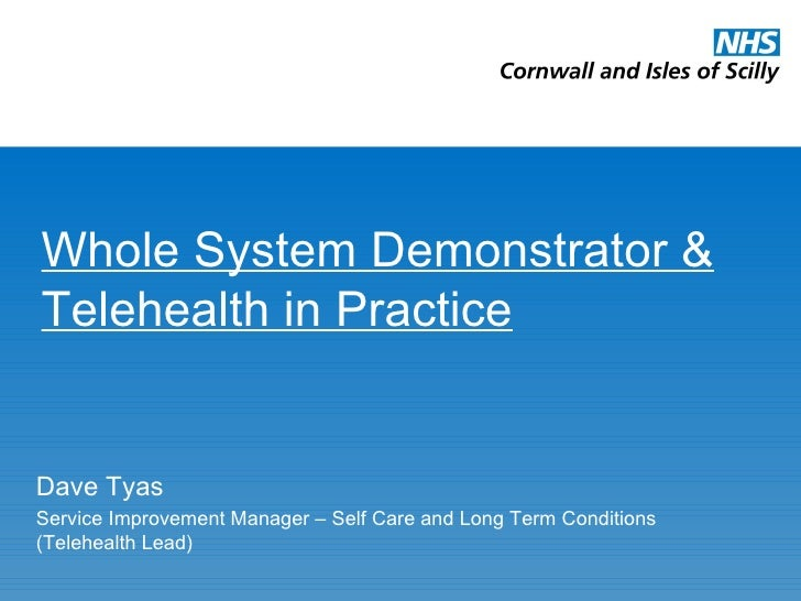 Whole System Demonstrator & Telehealth in Practice Dave Tyas Service Improvement Manager – Self Care and Long Term Conditi...