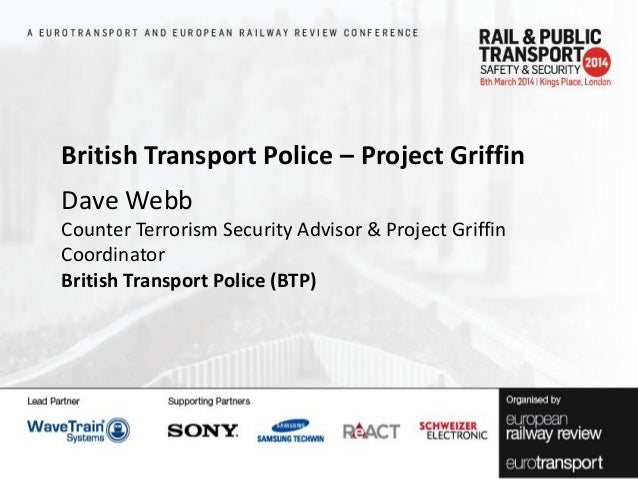 British Transport Police – Project Griffin Dave Webb Counter Terrorism Security Advisor & Project Griffin Coordinator Brit...