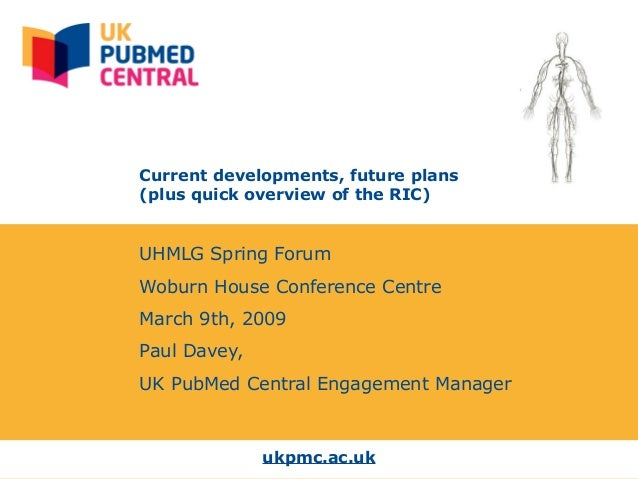ukpmc.ac.uk Current developments, future plans (plus quick overview of the RIC) UHMLG Spring Forum Woburn House Conference...