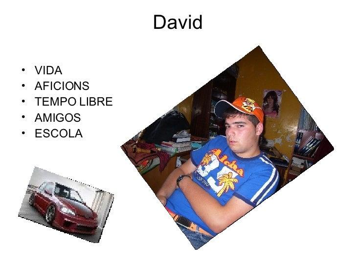 David <ul><li>VIDA </li></ul><ul><li>AFICIONS </li></ul><ul><li>TEMPO LIBRE </li></ul><ul><li>AMIGOS </li></ul><ul><li>ESC...