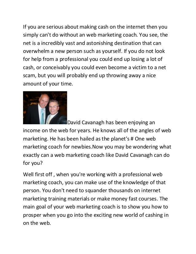 If you are serious about making cash on the internet then you simply can't do without an web marketing coach. You see, the...
