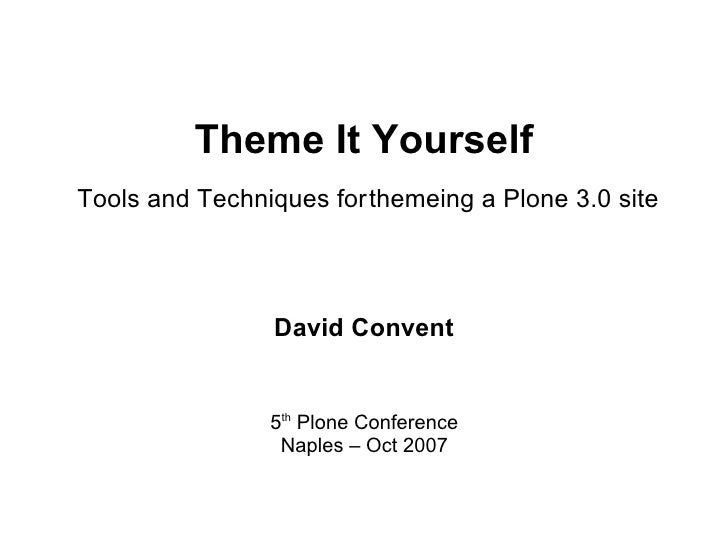 Theme It Yourself Tools and Techniques for themeing a Plone 3.0 site                     David Convent                   5...
