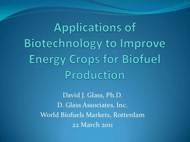 Applications of Biotechnology to Improve Energy Crops for Biofuel Production<br />David J. Glass, Ph.D.<br />D. Glass Asso...