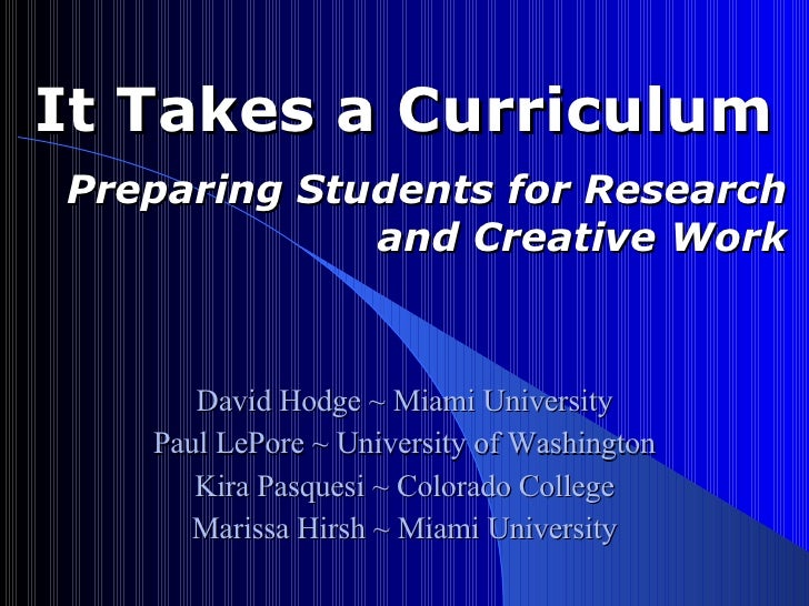 It Takes a Curriculum  Preparing Students for Research and Creative Work David Hodge ~ Miami University Paul LePore ~ Univ...