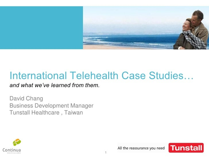 International Telehealth Case Studies… and what we've learned from them.  David Chang Tunstall Healthcare Feb. 2010       ...
