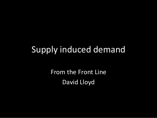 Supply induced demand From the Front Line David Lloyd
