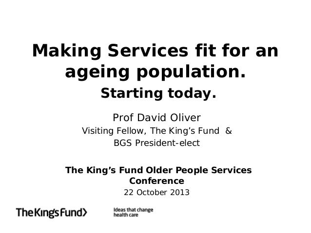 Making Services fit for an ageing population. Starting today. Prof David Oliver Visiting Fellow, The King's Fund & BGS Pre...