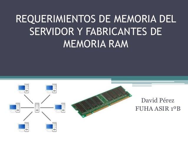REQUERIMIENTOS DE MEMORIA DEL  SERVIDOR Y FABRICANTES DE        MEMORIA RAM                      David Pérez              ...