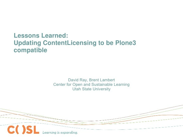Lessons Learned: Updating ContentLicensing to be Plone3 compatible <ul><ul><li>David Ray, Brent Lambert Center for Open an...