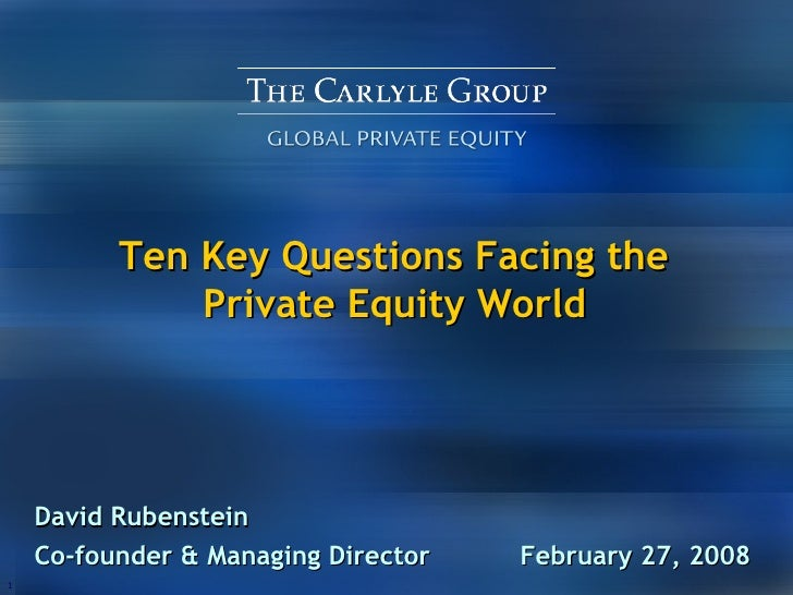 Ten Key Questions Facing the  Private Equity World   David Rubenstein Co-founder & Managing Director  February 27, 2008
