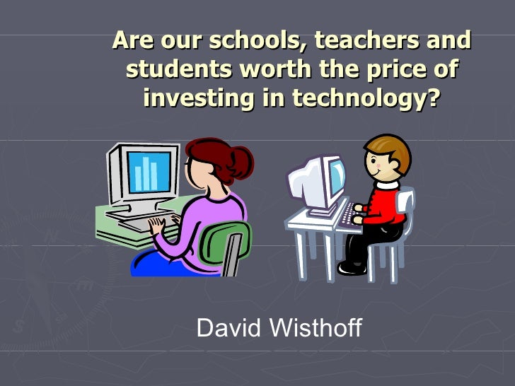 Are our schools, teachers and students worth the price of investing in technology? David Wisthoff