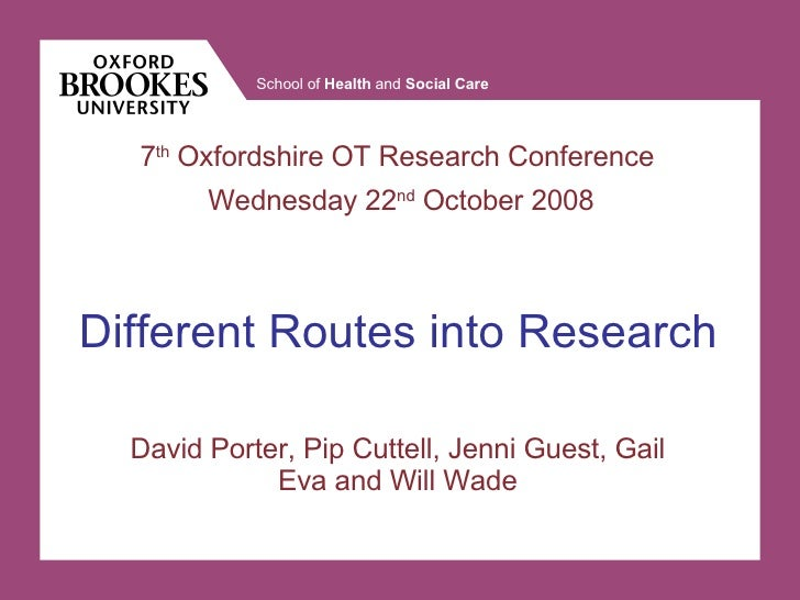 David Porter, Pip Cuttell, Jenni Guest, Gail Eva and Will Wade Different Routes into Research 7 th  Oxfordshire OT Researc...