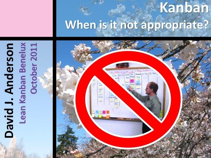 David J. Anderson  Lean Kanban Benelux         October 2011                        When is it not appropriate?            ...