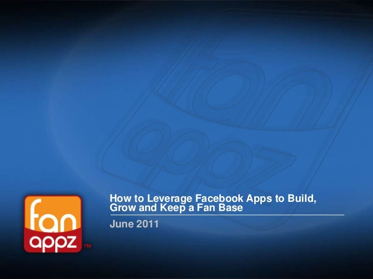 How to Leverage Facebook Apps to Build, Grow and Keep a Fan Base<br />June 2011<br />