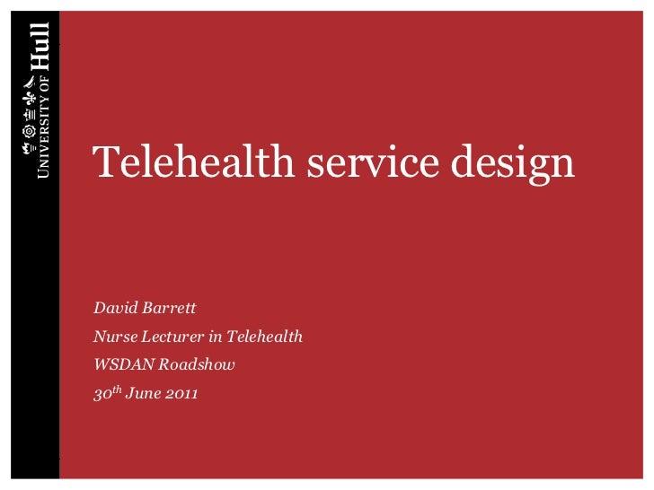 Telehealth service design<br />David Barrett<br />Nurse Lecturer in Telehealth<br />WSDAN Roadshow<br />30th June 2011<br />