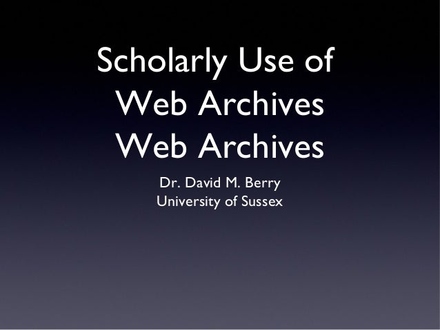 Scholarly Use of Web Archives Web Archives Dr. David M. Berry University of Sussex