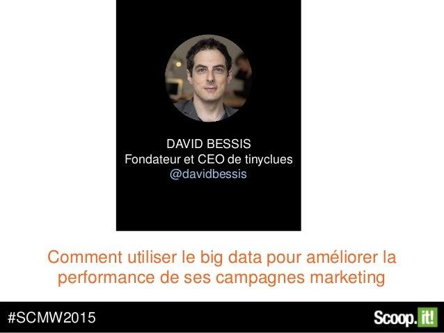 Comment utiliser le big data pour améliorer la performance de ses campagnes marketing #SCMW2015 DAVID BESSIS Fondateur et ...