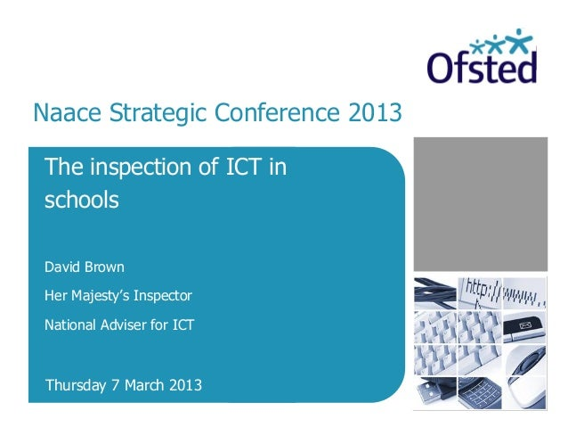 Naace Strategic Conference 2013The inspection of ICT inschoolsDavid BrownHer Majesty's InspectorNational Adviser for ICT T...